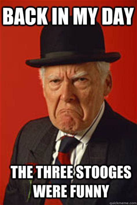 Best Meme Images - back in my day the three stooges were funny pissed old