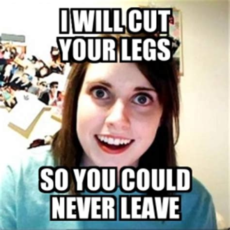 Overly Attached Girlfriend Meme Generator - meme overly attached girlfriend i will cut your legs so you could never leave 22691885