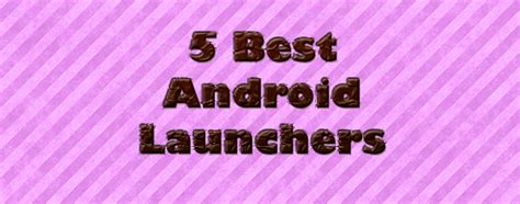 top android launchers 5 best android launchers for smartphones techsute