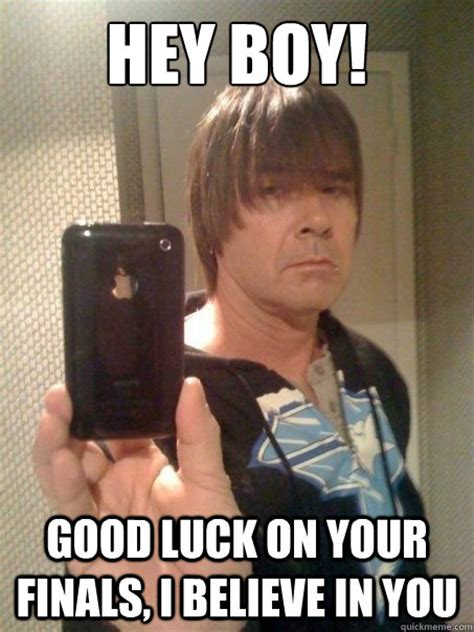 Funny Good Luck Memes - hey boy good luck on your finals i believe in you emo