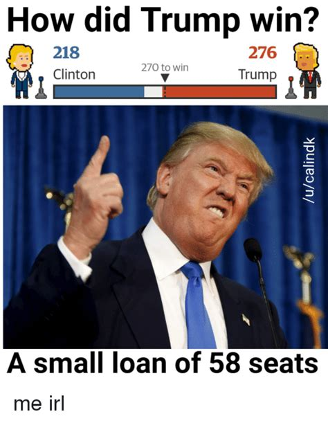 Trump Won Memes - how did trump win 218 276 270 to win trump clinton a small loan of 58 seats me irl loans meme