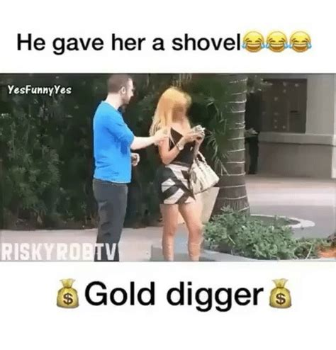 Gold Digger Meme - he gave her a shovel yesfunny yes gold digger gold