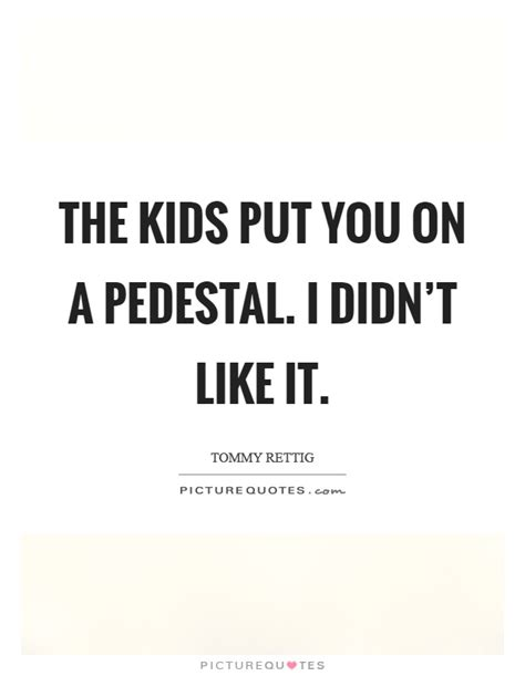 Put You On A Pedestal pedestal quotes pedestal sayings pedestal picture quotes