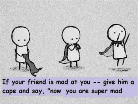 Is Mad At by If Your Friend Is Mad At You Give Him A Cape And Say Now