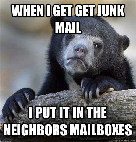 Mail Meme - when i get get junk mail i put it in the neighbors mailboxes confession bear quickmeme