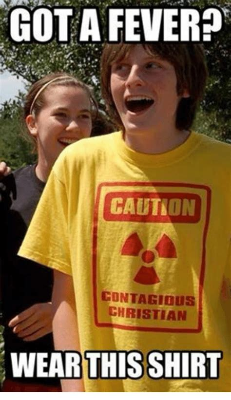 Fever Meme - gota fever caution contagious christian this shirt contagious meme on sizzle
