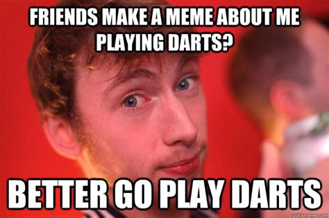 Make Up Sex Meme - friends make a meme about me playing darts better go play