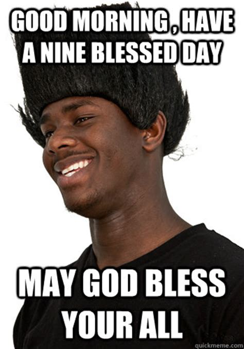 Blessed Meme - good morning have a nine blessed day may god bless your