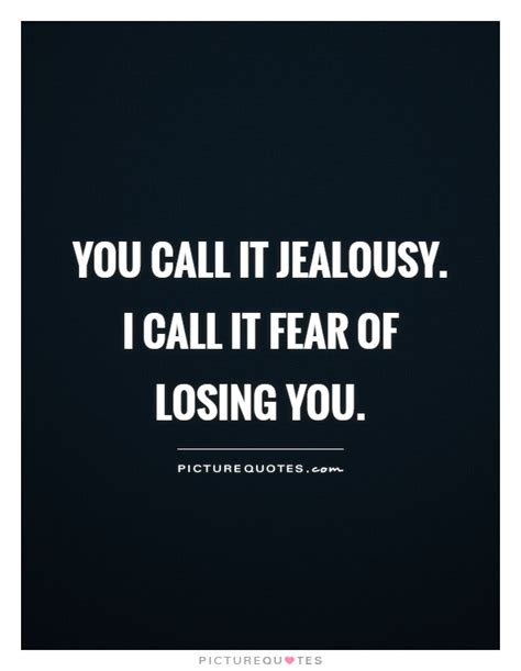 I Called It by You Call It Jealousy I Call It Fear Of Losing You