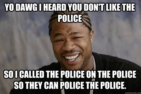 Fuck The Police Meme - xzibit meme memes quickmeme
