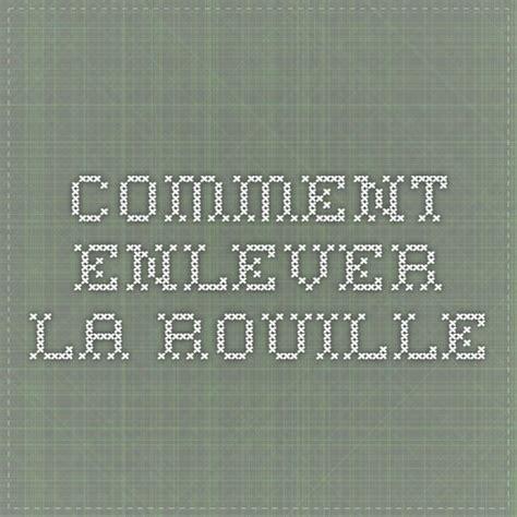 Produit Pour Enlever La Rouille by Les 25 Meilleures Id 233 Es De La Cat 233 Gorie Comment Enlever La