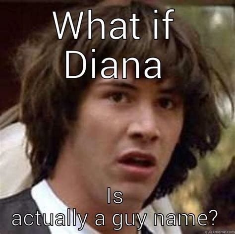 Diana Memes - what if diana is actually a guy name quickmeme