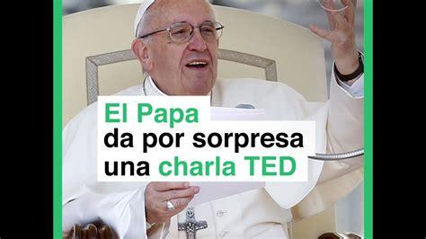 Una Accounting Mba by El Papa Da Por Sorpresa Una Charla Ted