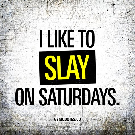i like to slay in saturdays the best quotes about