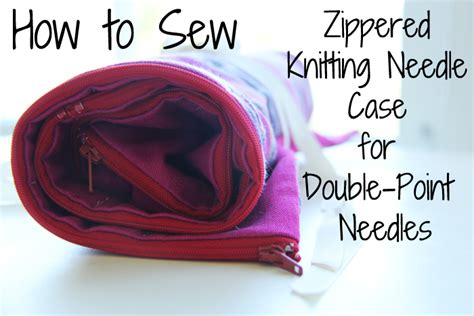 how to make a knitting needle roll tutorial zippered roll for point knitting needles