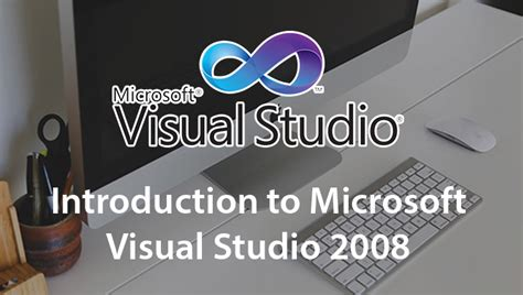 visual studio introduction tutorial introduction to microsoft visual studio 2008