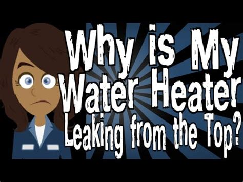 is my why is my water heater leaking from the top