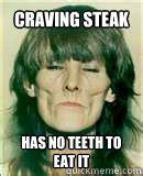 Tweaker Memes - craving steak has no teeth to eat it meth head mary