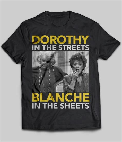 product of the streets dorothy in the streets blanche in the sheets t shirt buy