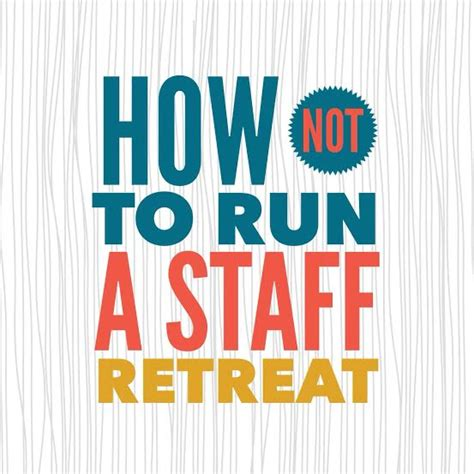 how to a to not run how not to run a staff retreat
