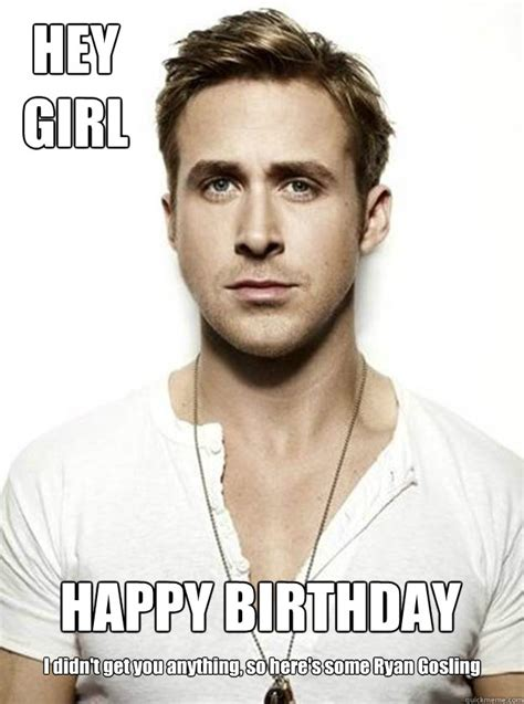 Happy Birthday Ryan Gosling Meme - hey girl happy birthday i didn t get you anything so here