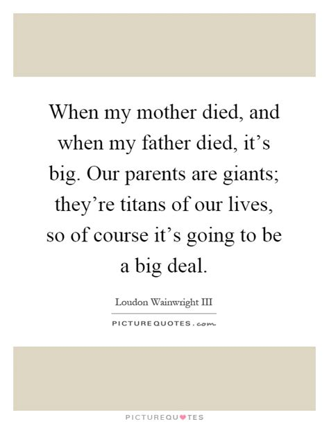 when my mother died and when my father died it s big
