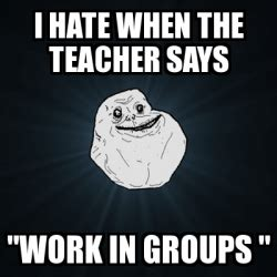 meme forever alone i hate when the teacher says quot work in