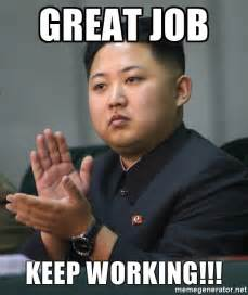 Job Meme - great job keep working kim jong un clapping meme