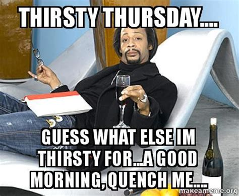 Thirsty Bitches Meme - best 20 thirsty thursday meme ideas on pinterest