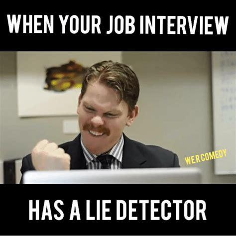 Employment Meme - when your job interview wercom hasaliedetector job