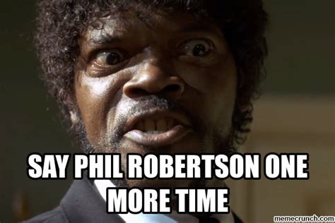 Phil Robertson Memes - say phil robertson one more time