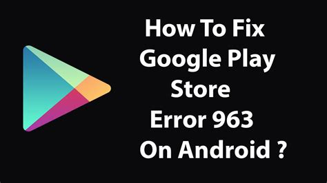 Play Store Error 963 How To Fix Play Store Error 963 On Android Devices