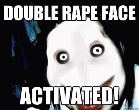 Rape Face Meme - double rape face activated jeff the killer quickmeme