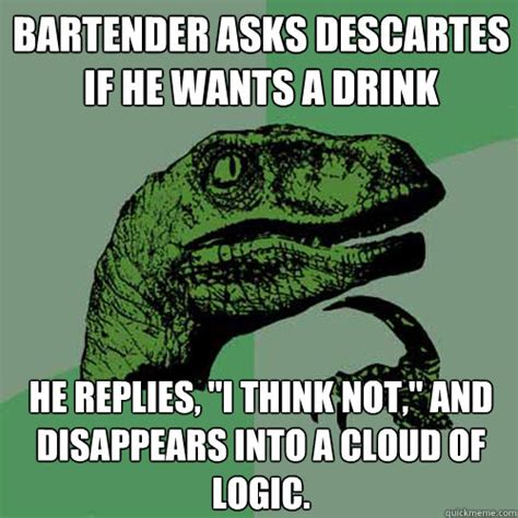 Descartes Meme - bartender asks descartes if he wants a drink he replies