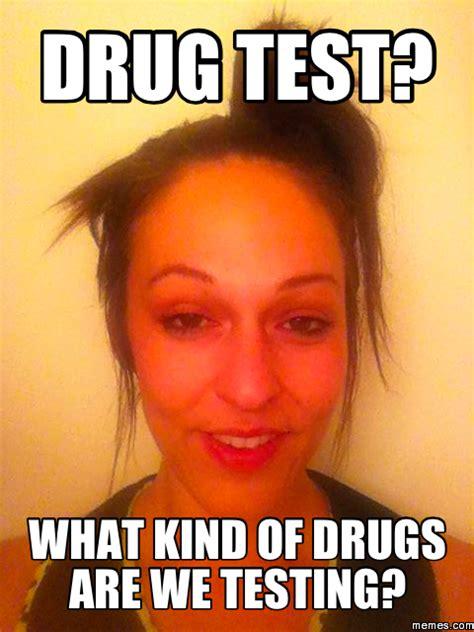 Drug Test Meme - drug test what kind of drugs are we testing memes com