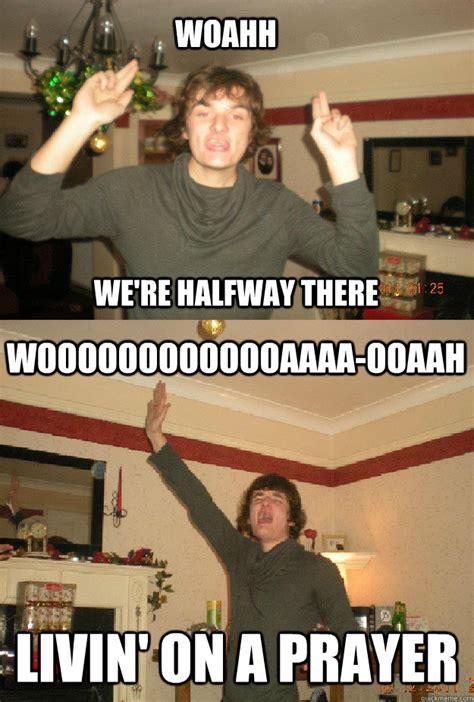 Halfway There Meme - woahh we re halfway there wooooooooooooaaaa ooaah livin