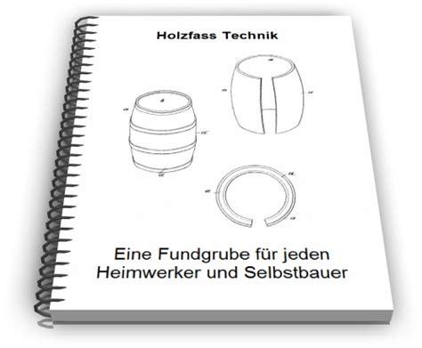Holzfass Selber Bauen by Holzfass Selber Bauen Fass Technik