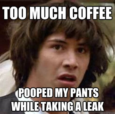 Too Much Coffee Meme - too much coffee pooped my pants while taking a leak