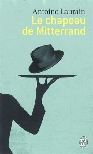 le chapeau de mitterrand lire 233 crire randonner chronique litt 233 raire le chapeau de mitterrand de antoine laurain