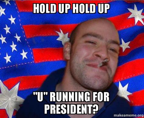 Hold Up Meme - hold up hold up quot u quot running for president ameristralian