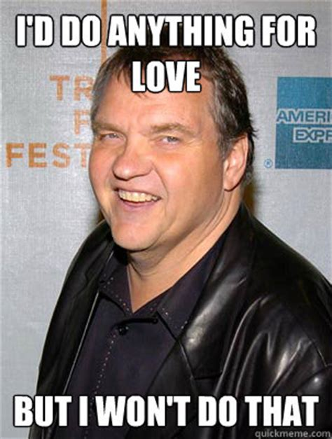 Meatloaf Meme - i d do anything for love but i won t do that scumbag meat loaf quickmeme