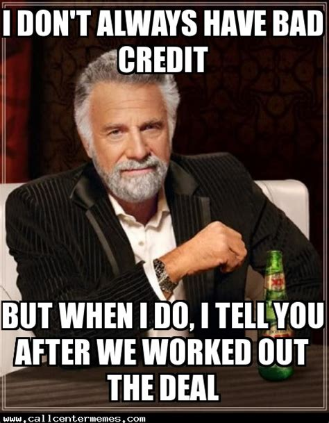 Bad Credit Meme - the most interesting man in the world archives call