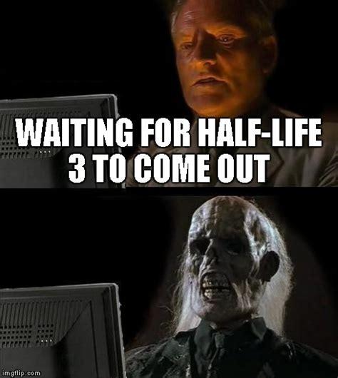 Half Life 3 Meme - ill just wait here meme imgflip