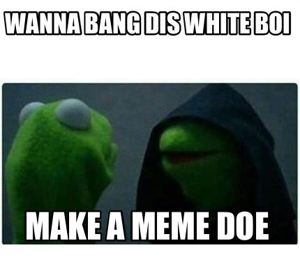 meme creator wanna bang dis white boi make a meme doe