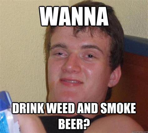 Beer Meme Guy - wanna drink weed and smoke beer 10 guy quickmeme