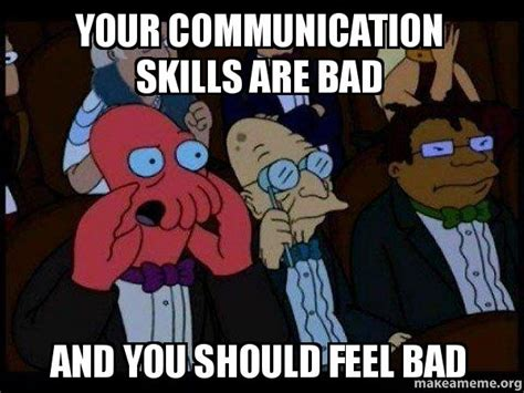 Communication Meme - your communication skills are bad and you should feel bad