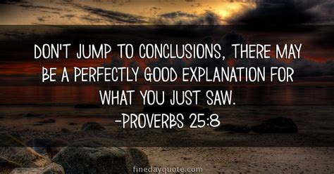 there may be a don t jump to conclusions there may be a perfectly good explanation for what you just saw
