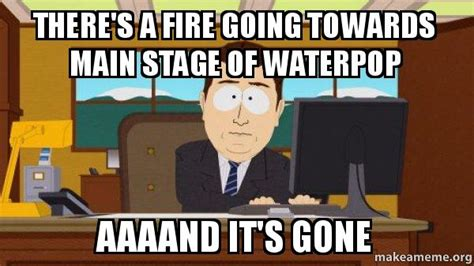 Aaaand Its Gone Meme - there s a fire going towards main stage of waterpop aaaand