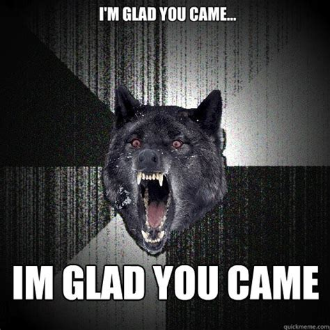 Came Meme - glad you came meme image memes at relatably com