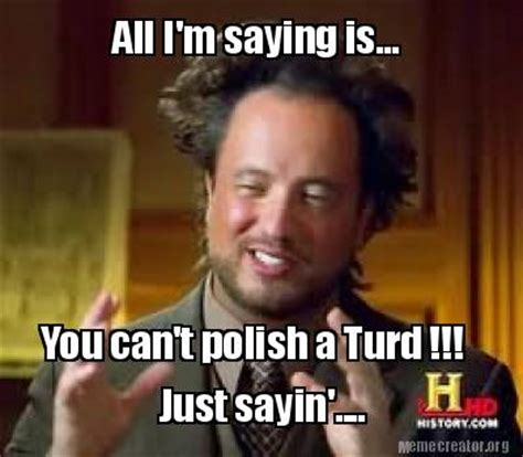 Just Sayin Meme - meme creator all i m saying is you can t polish a